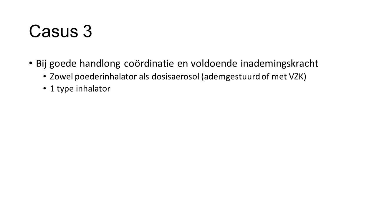 Casus 3 Bij goede handlong coördinatie en voldoende inademingskracht Zowel poederinhalator als dosisaerosol (ademgestuurd of met VZK) 1 type inhalator