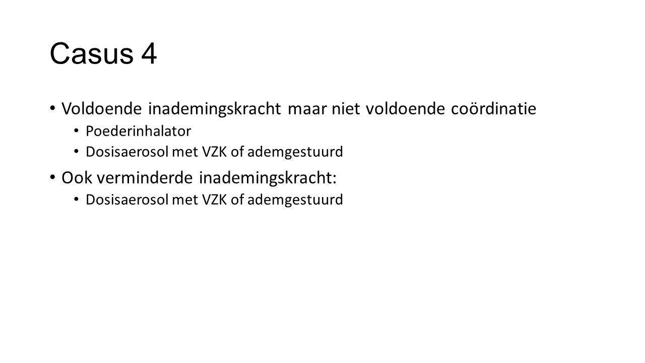 Casus 4 Voldoende inademingskracht maar niet voldoende coördinatie Poederinhalator Dosisaerosol met VZK of ademgestuurd Ook verminderde inademingskrac