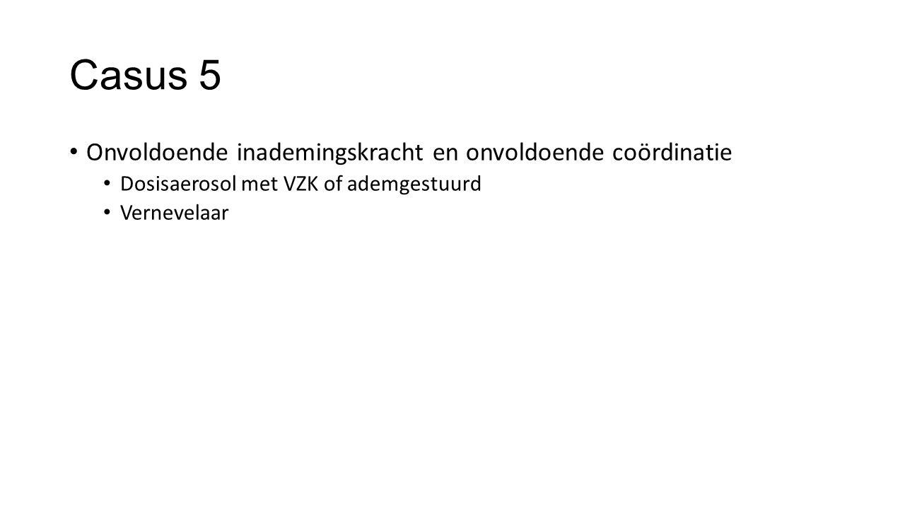 Casus 5 Onvoldoende inademingskracht en onvoldoende coördinatie Dosisaerosol met VZK of ademgestuurd Vernevelaar
