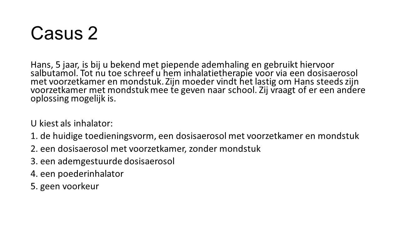 Casus 2 Hans, 5 jaar, is bij u bekend met piepende ademhaling en gebruikt hiervoor salbutamol. Tot nu toe schreef u hem inhalatietherapie voor via een