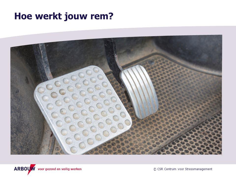 voor gezond en veilig werken Hoe werkt jouw rem? © CSR Centrum voor Stressmanagement