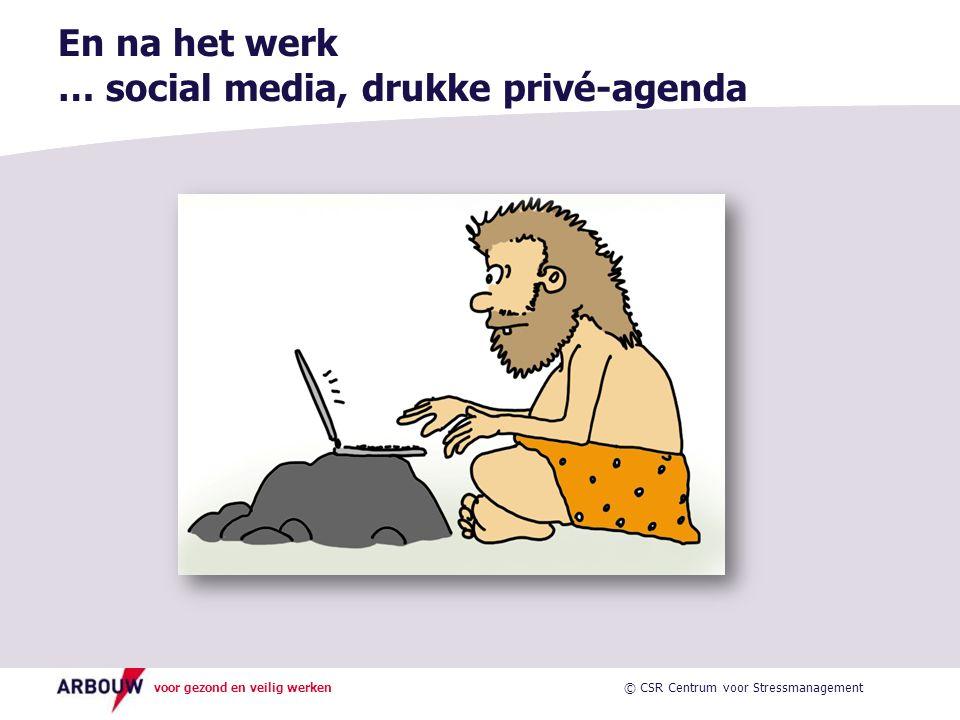 voor gezond en veilig werken En na het werk … social media, drukke privé-agenda © CSR Centrum voor Stressmanagement