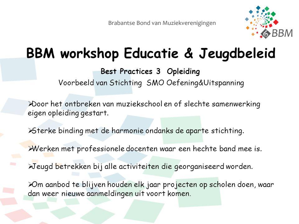 BBM workshop Educatie & Jeugdbeleid Best Practices 3 Opleiding Voorbeeld van Stichting SMO Oefening&Uitspanning  Door het ontbreken van muziekschool en of slechte samenwerking eigen opleiding gestart.