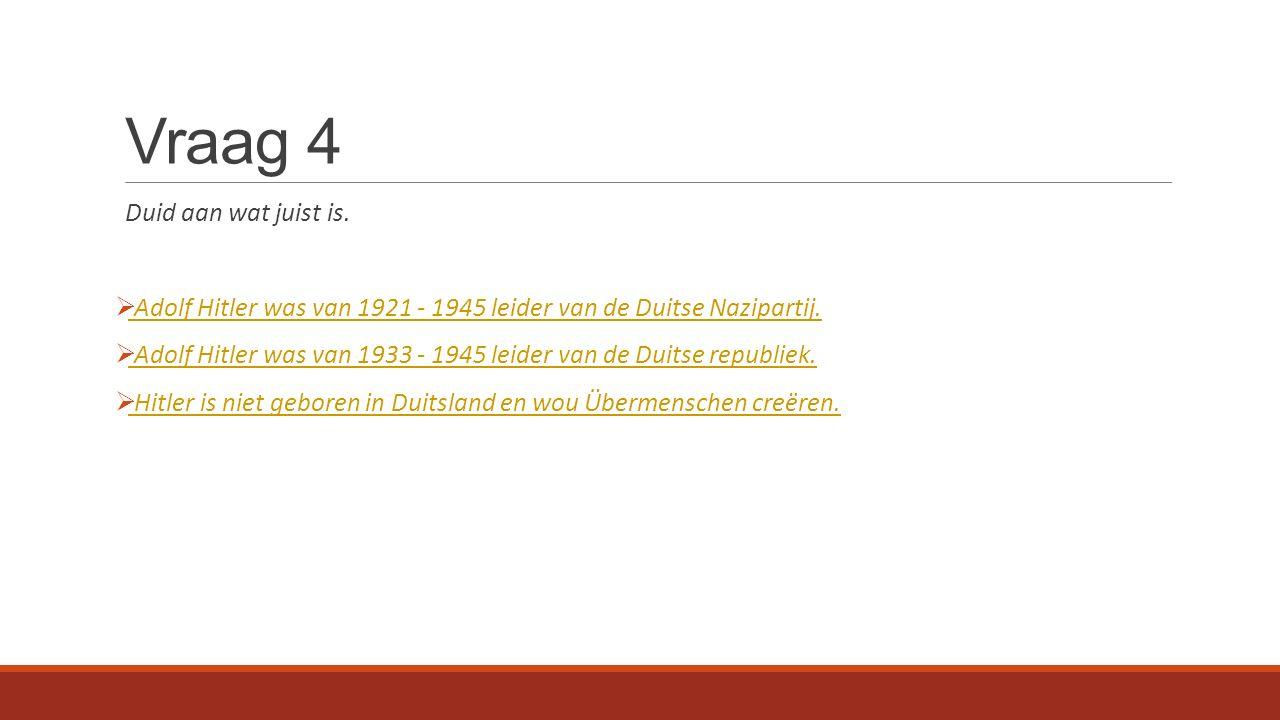 Vraag 4 Duid aan wat juist is.  Adolf Hitler was van 1921 - 1945 leider van de Duitse Nazipartij.