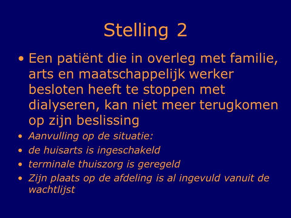 Stelling 2 Een patiënt die in overleg met familie, arts en maatschappelijk werker besloten heeft te stoppen met dialyseren, kan niet meer terugkomen o