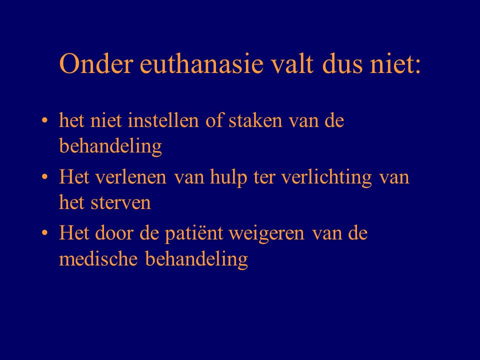 Onder euthanasie valt dus niet: het niet instellen of staken van de behandeling Het verlenen van hulp ter verlichting van het sterven Het door de pati