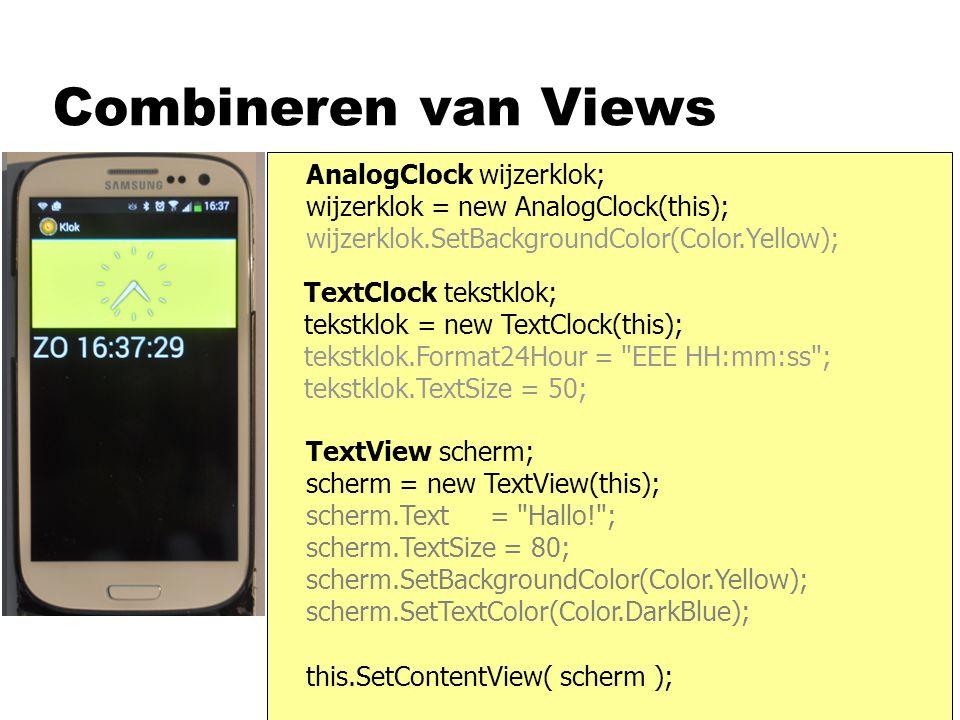 Combineren van Views AnalogClock wijzerklok; wijzerklok = new AnalogClock(this); wijzerklok.SetBackgroundColor(Color.Yellow); TextClock tekstklok; tekstklok = new TextClock(this); tekstklok.Format24Hour = EEE HH:mm:ss ; tekstklok.TextSize = 50; TextView scherm; scherm = new TextView(this); scherm.Text = Hallo! ; scherm.TextSize = 80; scherm.SetBackgroundColor(Color.Yellow); scherm.SetTextColor(Color.DarkBlue); this.SetContentView( scherm );