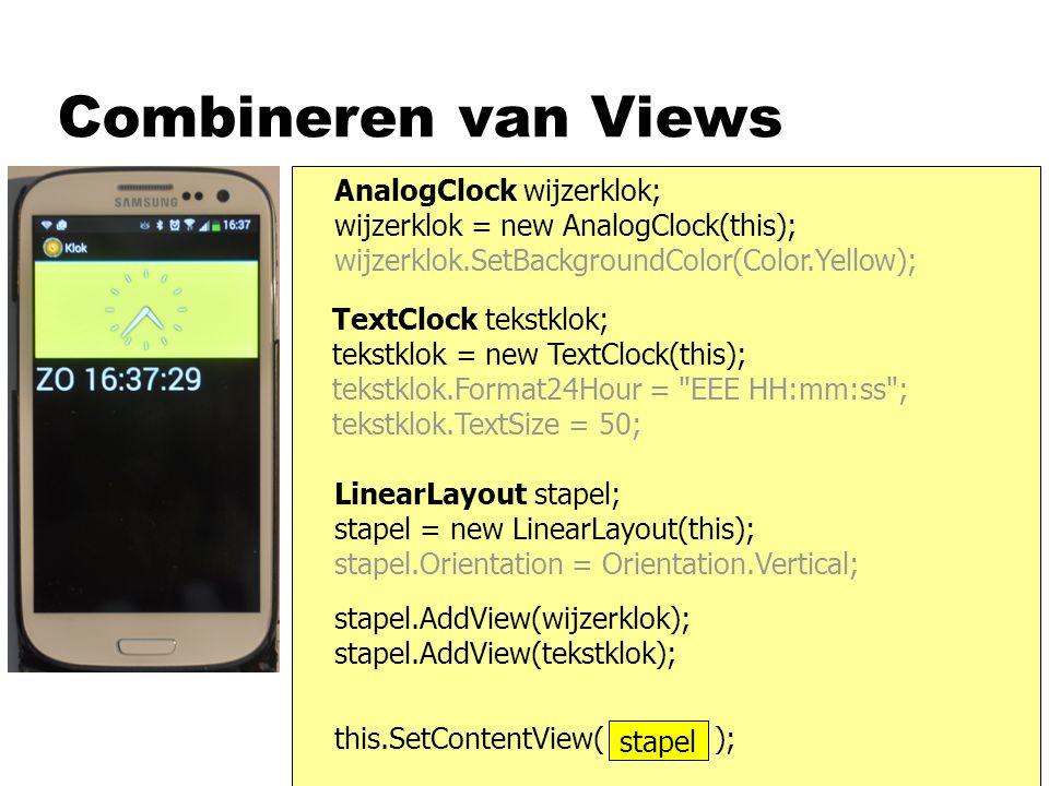 Combineren van Views AnalogClock wijzerklok; wijzerklok = new AnalogClock(this); wijzerklok.SetBackgroundColor(Color.Yellow); TextClock tekstklok; tekstklok = new TextClock(this); tekstklok.Format24Hour = EEE HH:mm:ss ; tekstklok.TextSize = 50; this.SetContentView( scherm ); LinearLayout stapel; stapel = new LinearLayout(this); stapel.Orientation = Orientation.Vertical; stapel stapel.AddView(wijzerklok); stapel.AddView(tekstklok);