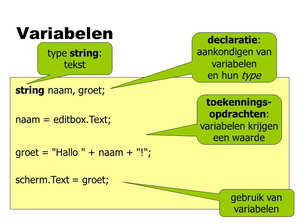 Variabelen groet = Hallo + naam + ! ; scherm.Text = groet; naam = editbox.Text; string naam, groet; gebruik van variabelen toekennings- opdrachten: variabelen krijgen een waarde declaratie: aankondigen van variabelen en hun type type string: tekst