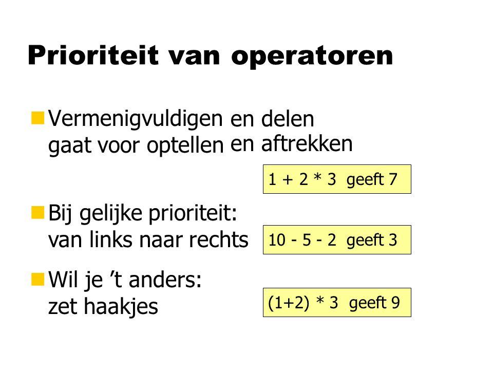 Prioriteit van operatoren nVermenigvuldigen gaat voor optellen nBij gelijke prioriteit: van links naar rechts nWil je 't anders: zet haakjes 1 + 2 * 3 geeft 7 en delen en aftrekken 10 - 5 - 2 geeft 3 (1+2) * 3 geeft 9