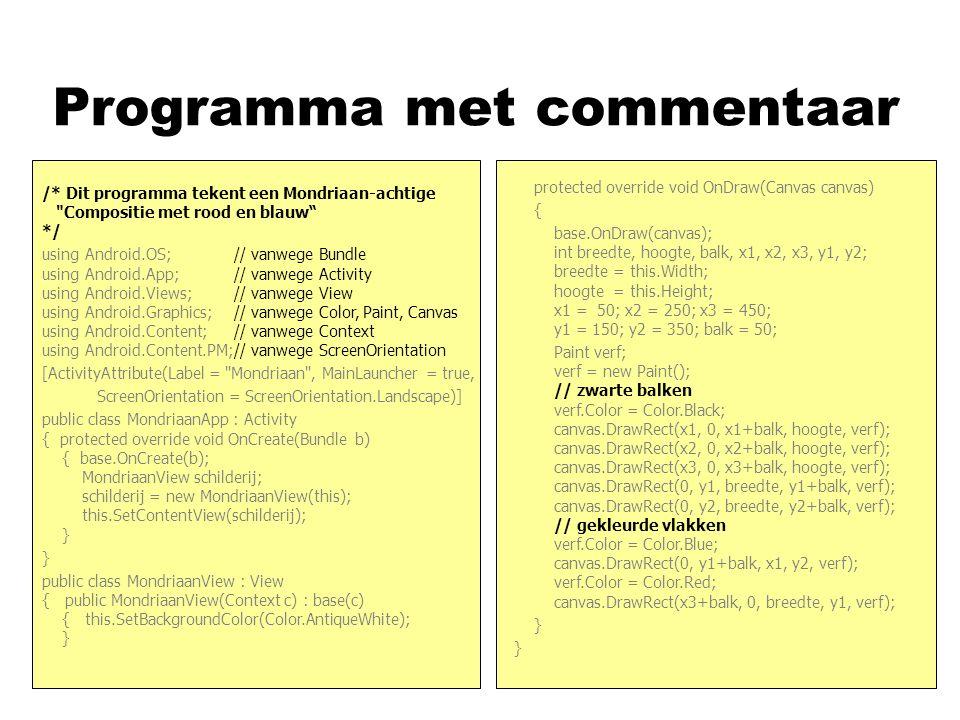 Programma met commentaar nasd /* Dit programma tekent een Mondriaan-achtige Compositie met rood en blauw */ using Android.OS; // vanwege Bundle using Android.App; // vanwege Activity using Android.Views; // vanwege View using Android.Graphics; // vanwege Color, Paint, Canvas using Android.Content; // vanwege Context using Android.Content.PM;// vanwege ScreenOrientation [ActivityAttribute(Label = Mondriaan , MainLauncher = true, ScreenOrientation = ScreenOrientation.Landscape)] public class MondriaanApp : Activity { protected override void OnCreate(Bundle b) { base.OnCreate(b); MondriaanView schilderij; schilderij = new MondriaanView(this); this.SetContentView(schilderij); } } public class MondriaanView : View { public MondriaanView(Context c) : base(c) { this.SetBackgroundColor(Color.AntiqueWhite); } protected override void OnDraw(Canvas canvas) { base.OnDraw(canvas); int breedte, hoogte, balk, x1, x2, x3, y1, y2; breedte = this.Width; hoogte = this.Height; x1 = 50; x2 = 250; x3 = 450; y1 = 150; y2 = 350; balk = 50; Paint verf; verf = new Paint(); // zwarte balken verf.Color = Color.Black; canvas.DrawRect(x1, 0, x1+balk, hoogte, verf); canvas.DrawRect(x2, 0, x2+balk, hoogte, verf); canvas.DrawRect(x3, 0, x3+balk, hoogte, verf); canvas.DrawRect(0, y1, breedte, y1+balk, verf); canvas.DrawRect(0, y2, breedte, y2+balk, verf); // gekleurde vlakken verf.Color = Color.Blue; canvas.DrawRect(0, y1+balk, x1, y2, verf); verf.Color = Color.Red; canvas.DrawRect(x3+balk, 0, breedte, y1, verf); }