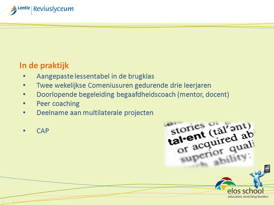 In de praktijk Aangepaste lessentabel in de brugklas Twee wekelijkse Comeniusuren gedurende drie leerjaren Doorlopende begeleiding begaafdheidscoach (mentor, docent) Peer coaching Deelname aan multilaterale projecten CAP