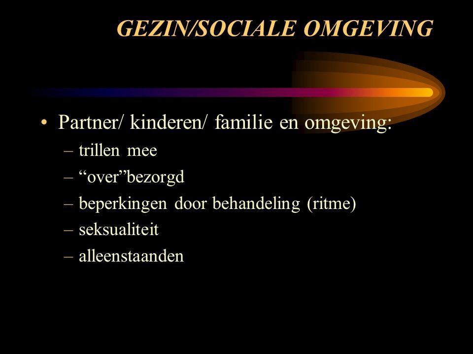 GEZIN/SOCIALE OMGEVING Partner/ kinderen/ familie en omgeving: –trillen mee – over bezorgd –beperkingen door behandeling (ritme) –seksualiteit –alleenstaanden