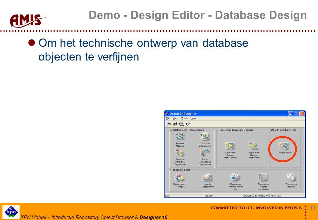 11 KPN Mobiel – Introductie Repository Object Browser & Designer 10 Demo - Design Editor - Database Design Om het technische ontwerp van database obje