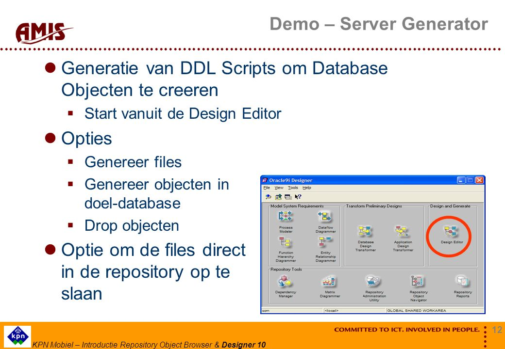 12 KPN Mobiel – Introductie Repository Object Browser & Designer 10 Demo – Server Generator Generatie van DDL Scripts om Database Objecten te creeren