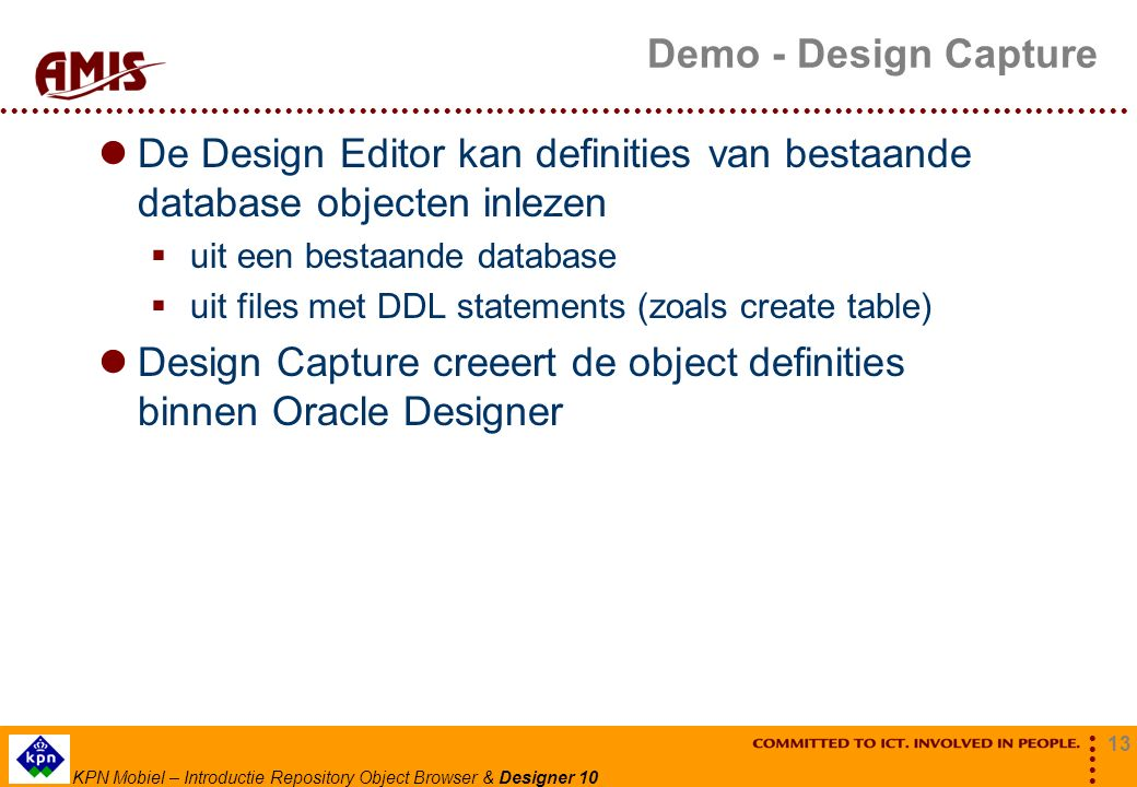 13 KPN Mobiel – Introductie Repository Object Browser & Designer 10 Demo - Design Capture De Design Editor kan definities van bestaande database objecten inlezen  uit een bestaande database  uit files met DDL statements (zoals create table) Design Capture creeert de object definities binnen Oracle Designer