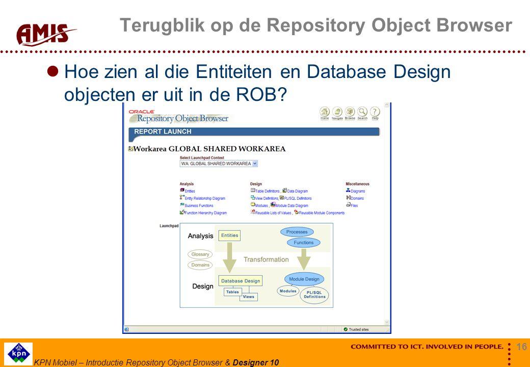 16 KPN Mobiel – Introductie Repository Object Browser & Designer 10 Terugblik op de Repository Object Browser Hoe zien al die Entiteiten en Database D