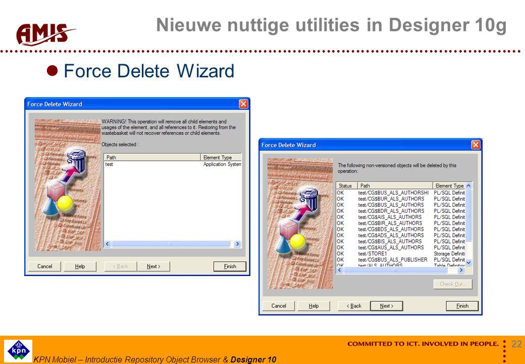 22 KPN Mobiel – Introductie Repository Object Browser & Designer 10 Nieuwe nuttige utilities in Designer 10g Force Delete Wizard