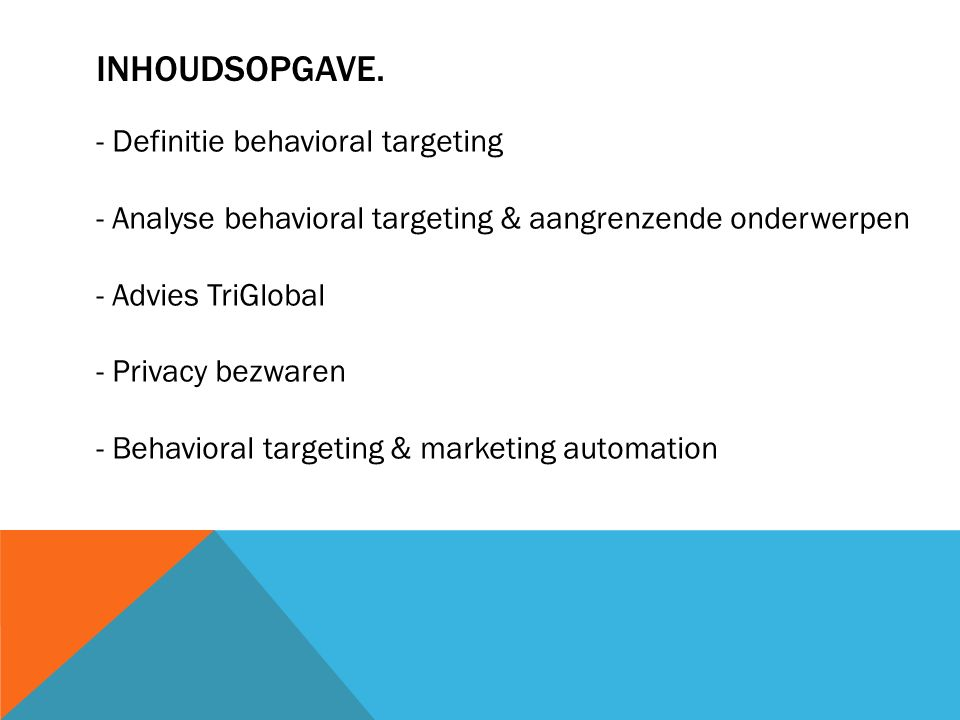 INHOUDSOPGAVE. - Definitie behavioral targeting - Analyse behavioral targeting & aangrenzende onderwerpen - Advies TriGlobal - Privacy bezwaren - Beha