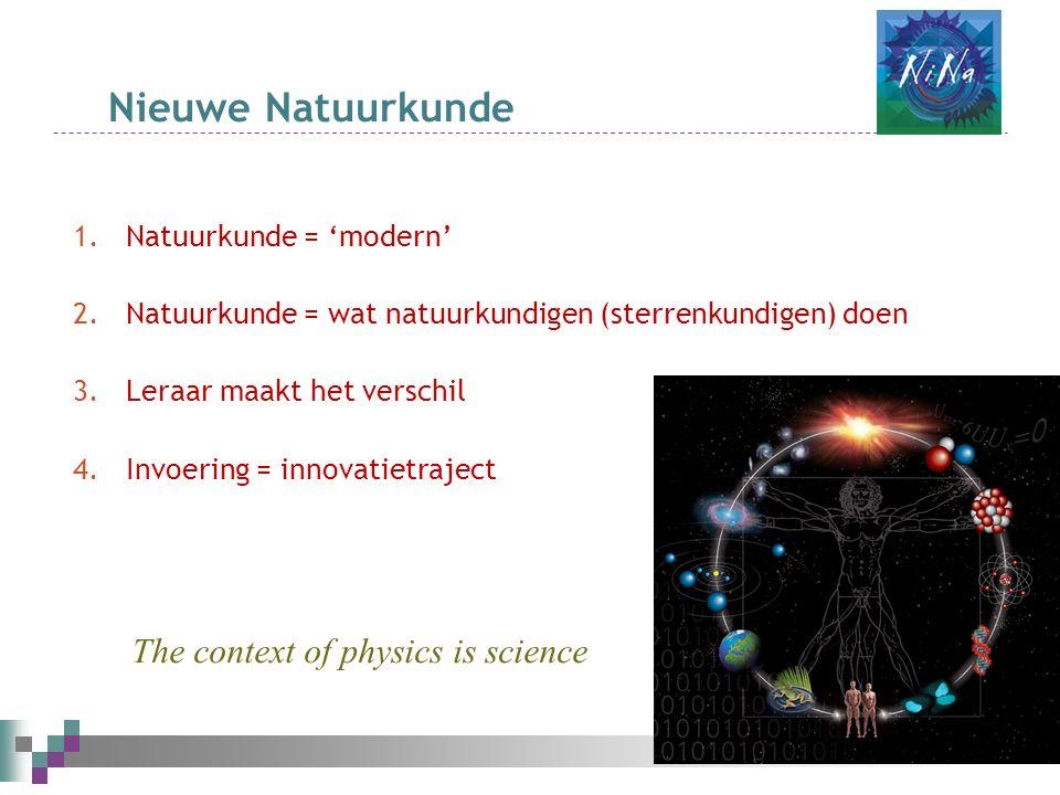 Nieuwe Natuurkunde 1.Natuurkunde = 'modern' 2.Natuurkunde = wat natuurkundigen (sterrenkundigen) doen 3.Leraar maakt het verschil 4.Invoering = innovatietraject The context of physics is science