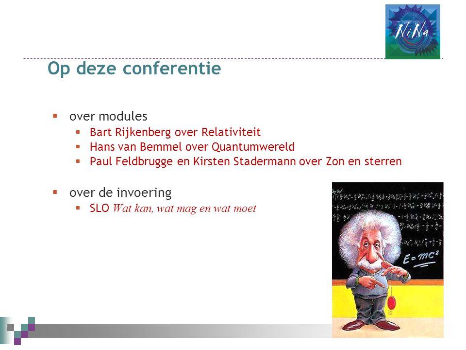 Op deze conferentie  over modules  Bart Rijkenberg over Relativiteit  Hans van Bemmel over Quantumwereld  Paul Feldbrugge en Kirsten Stadermann over Zon en sterren  over de invoering  SLO Wat kan, wat mag en wat moet