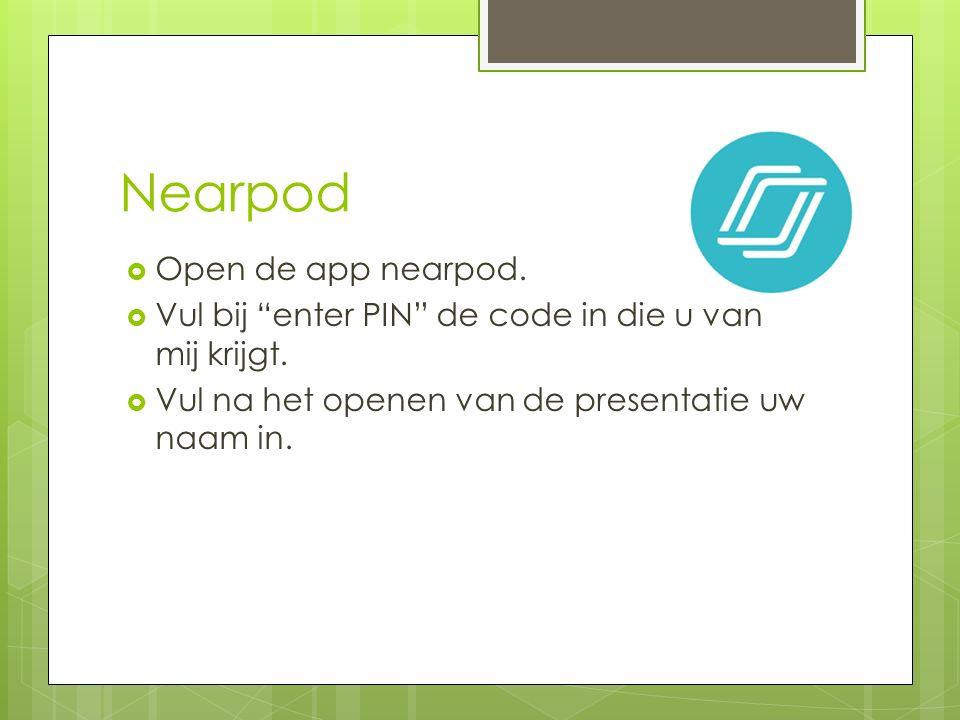 """Nearpod  Open de app nearpod.  Vul bij """"enter PIN"""" de code in die u van mij krijgt.  Vul na het openen van de presentatie uw naam in."""
