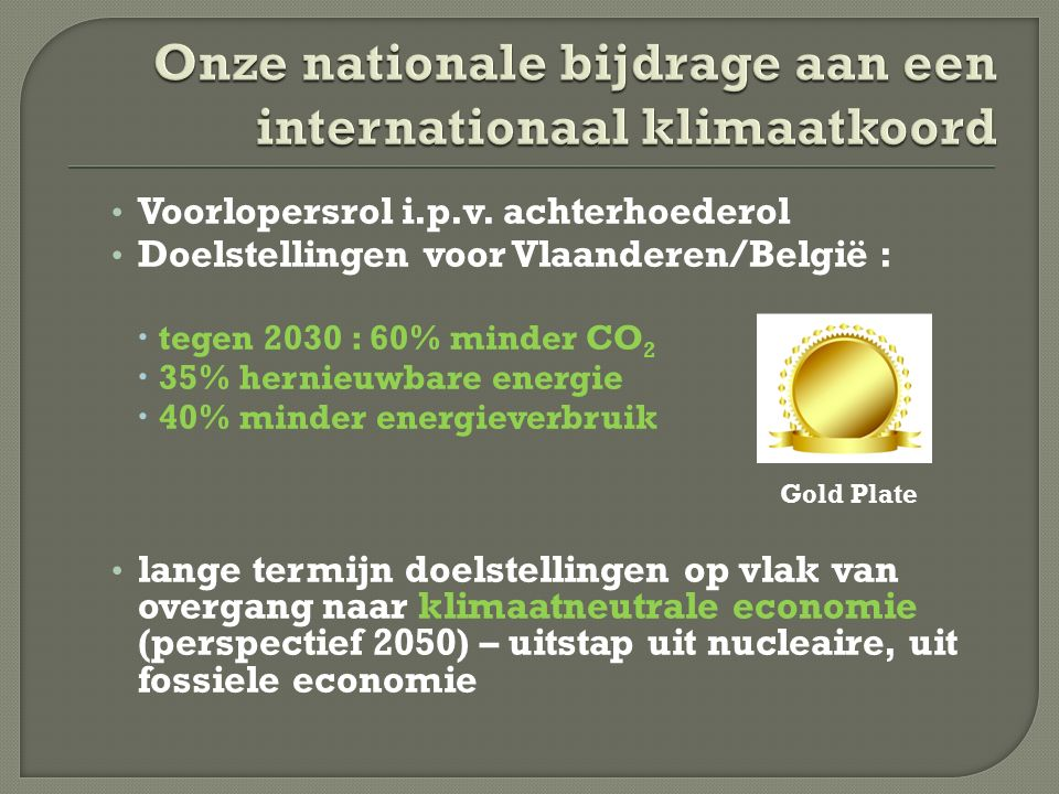 Voorlopersrol i.p.v. achterhoederol Doelstellingen voor Vlaanderen/België :  tegen 2030 : 60% minder CO 2  35% hernieuwbare energie  40% minder ene