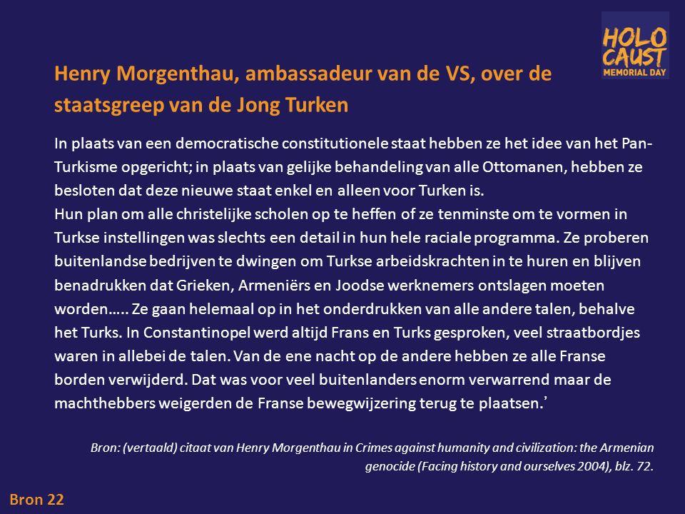Henry Morgenthau, ambassadeur van de VS, over de staatsgreep van de Jong Turken Bron 22 In plaats van een democratische constitutionele staat hebben ze het idee van het Pan- Turkisme opgericht; in plaats van gelijke behandeling van alle Ottomanen, hebben ze besloten dat deze nieuwe staat enkel en alleen voor Turken is.