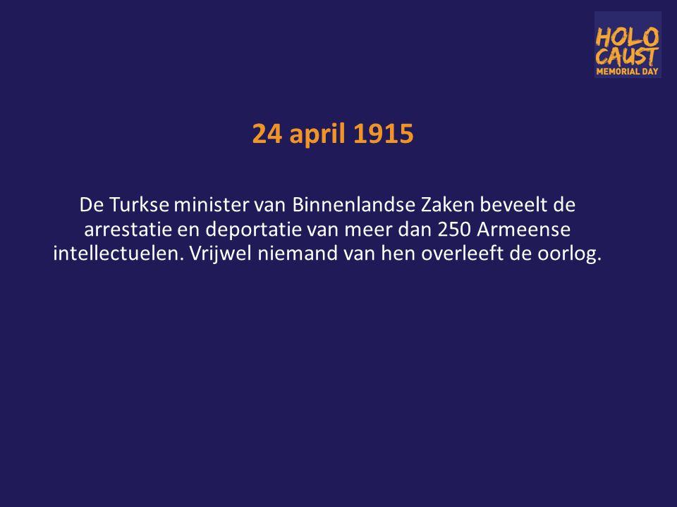 24 april 1915 De Turkse minister van Binnenlandse Zaken beveelt de arrestatie en deportatie van meer dan 250 Armeense intellectuelen.