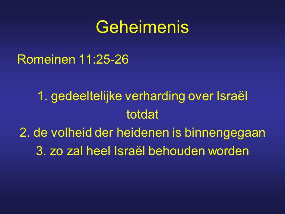 Geheimenis Romeinen 11:25-26 1. gedeeltelijke verharding over Israël totdat 2. de volheid der heidenen is binnengegaan 3. zo zal heel Israël behouden