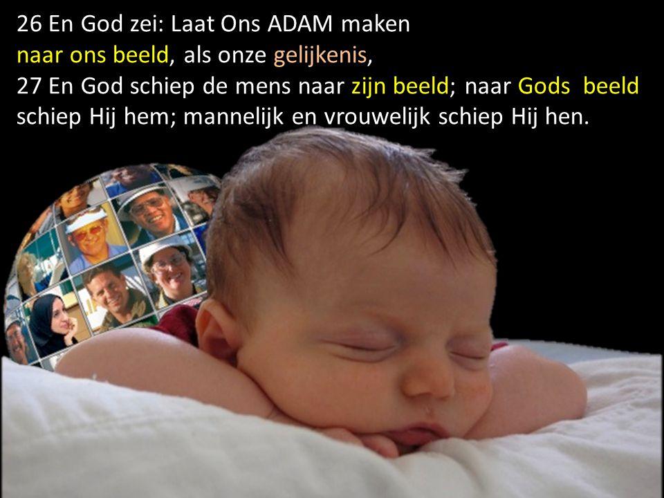26 En God zei: Laat Ons ADAM maken naar ons beeld, als onze gelijkenis, 27 En God schiep de mens naar zijn beeld; naar Gods beeld schiep Hij hem; mann
