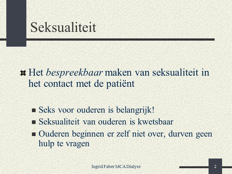 Ingrid Faber MCA Dialyse2 Seksualiteit Het bespreekbaar maken van seksualiteit in het contact met de patiënt Seks voor ouderen is belangrijk.