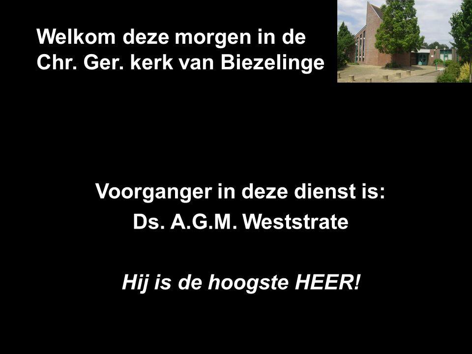 Welkom deze morgen in de Chr. Ger. kerk van Biezelinge Voorganger in deze dienst is: Ds. A.G.M. Weststrate Hij is de hoogste HEER!