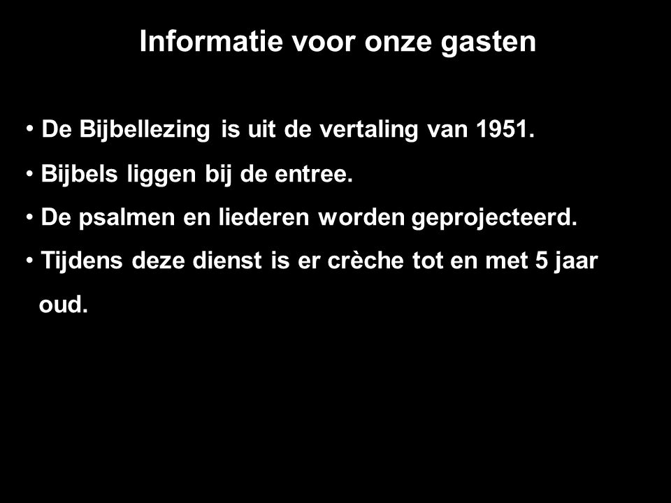 Informatie voor onze gasten De Bijbellezing is uit de vertaling van 1951. Bijbels liggen bij de entree. De psalmen en liederen worden geprojecteerd. T