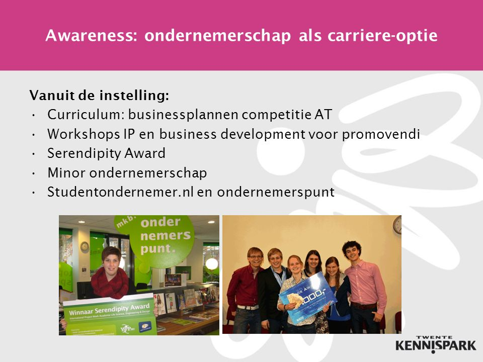 Awareness: ondernemerschap als carriere-optie Vanuit de instelling: Curriculum: businessplannen competitie AT Workshops IP en business development voor promovendi Serendipity Award Minor ondernemerschap Studentondernemer.nl en ondernemerspunt