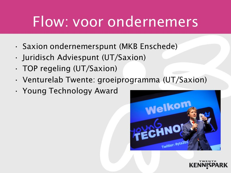 Flow: voor ondernemers Saxion ondernemerspunt (MKB Enschede) Juridisch Adviespunt (UT/Saxion) TOP regeling (UT/Saxion) Venturelab Twente: groeiprogramma (UT/Saxion) Young Technology Award