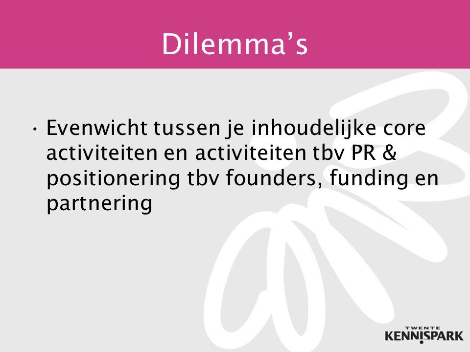 Dilemma's Evenwicht tussen je inhoudelijke core activiteiten en activiteiten tbv PR & positionering tbv founders, funding en partnering