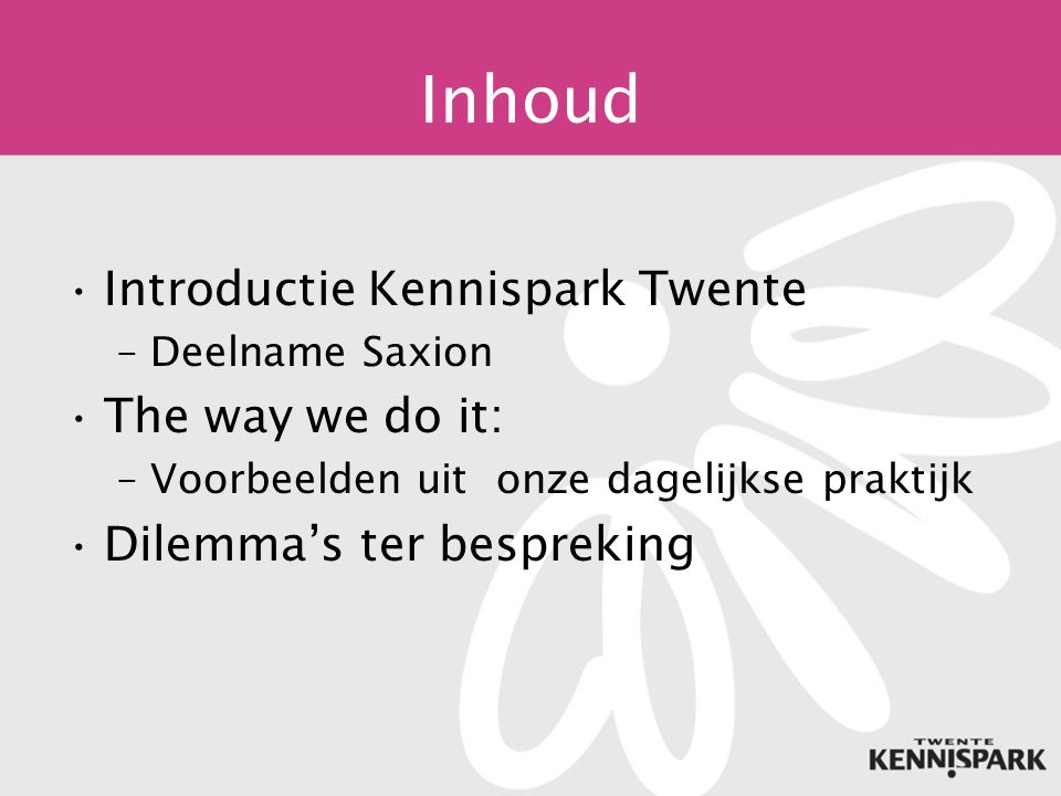 Inhoud Introductie Kennispark Twente –Deelname Saxion The way we do it: –Voorbeelden uit onze dagelijkse praktijk Dilemma's ter bespreking