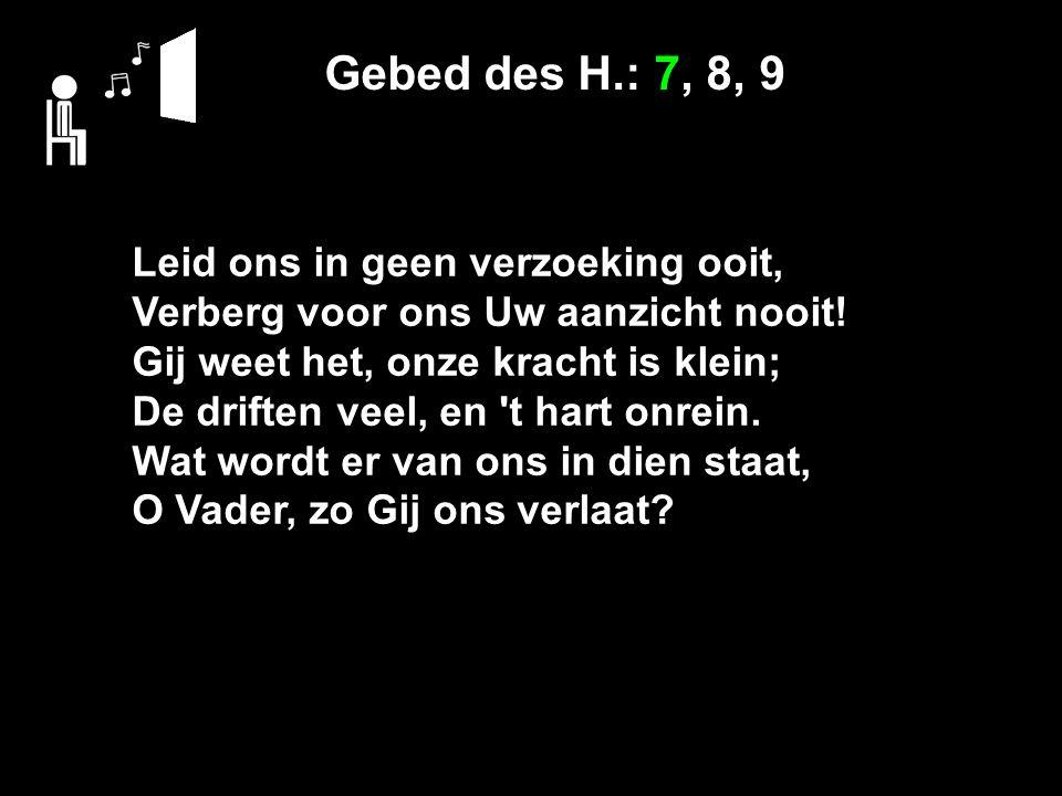 Gebed des H.: 7, 8, 9 Leid ons in geen verzoeking ooit, Verberg voor ons Uw aanzicht nooit.