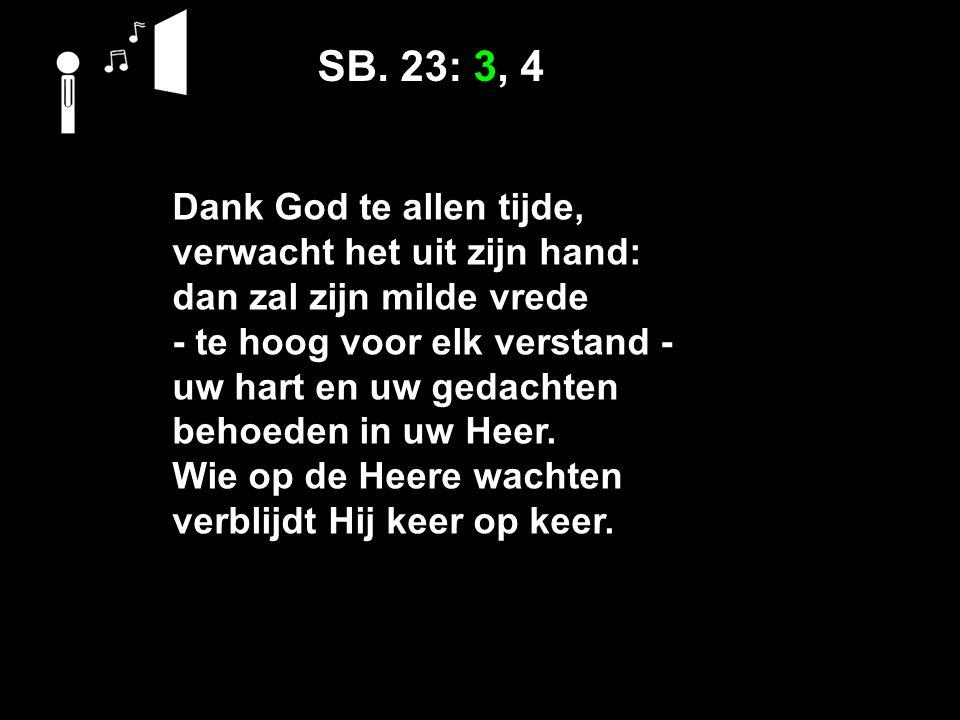 SB. 23: 3, 4 Dank God te allen tijde, verwacht het uit zijn hand: dan zal zijn milde vrede ‑ te hoog voor elk verstand ‑ uw hart en uw gedachten behoe