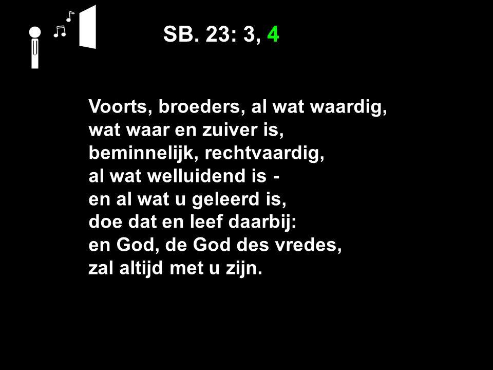 SB. 23: 3, 4 Voorts, broeders, al wat waardig, wat waar en zuiver is, beminnelijk, rechtvaardig, al wat welluidend is ‑ en al wat u geleerd is, doe da