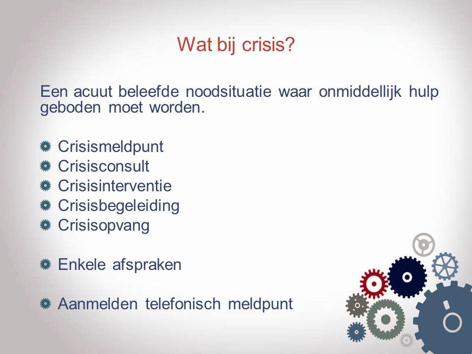 Wat bij crisis? Een acuut beleefde noodsituatie waar onmiddellijk hulp geboden moet worden. Crisismeldpunt Crisisconsult Crisisinterventie Crisisbegel