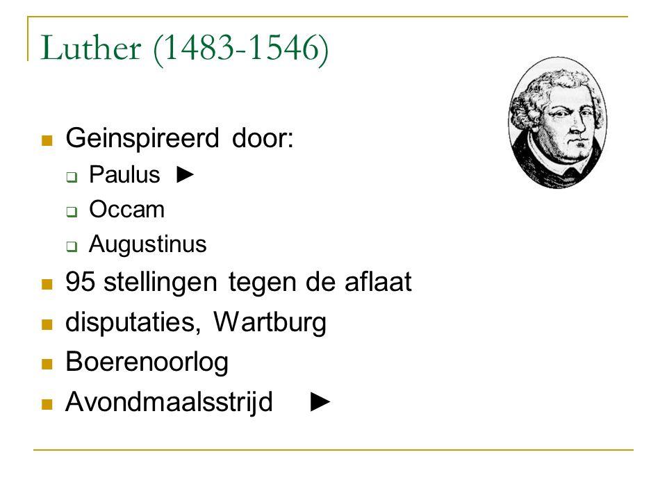 Luther (1483-1546) Geinspireerd door:  Paulus►  Occam  Augustinus 95 stellingen tegen de aflaat disputaties, Wartburg Boerenoorlog Avondmaalsstrijd►