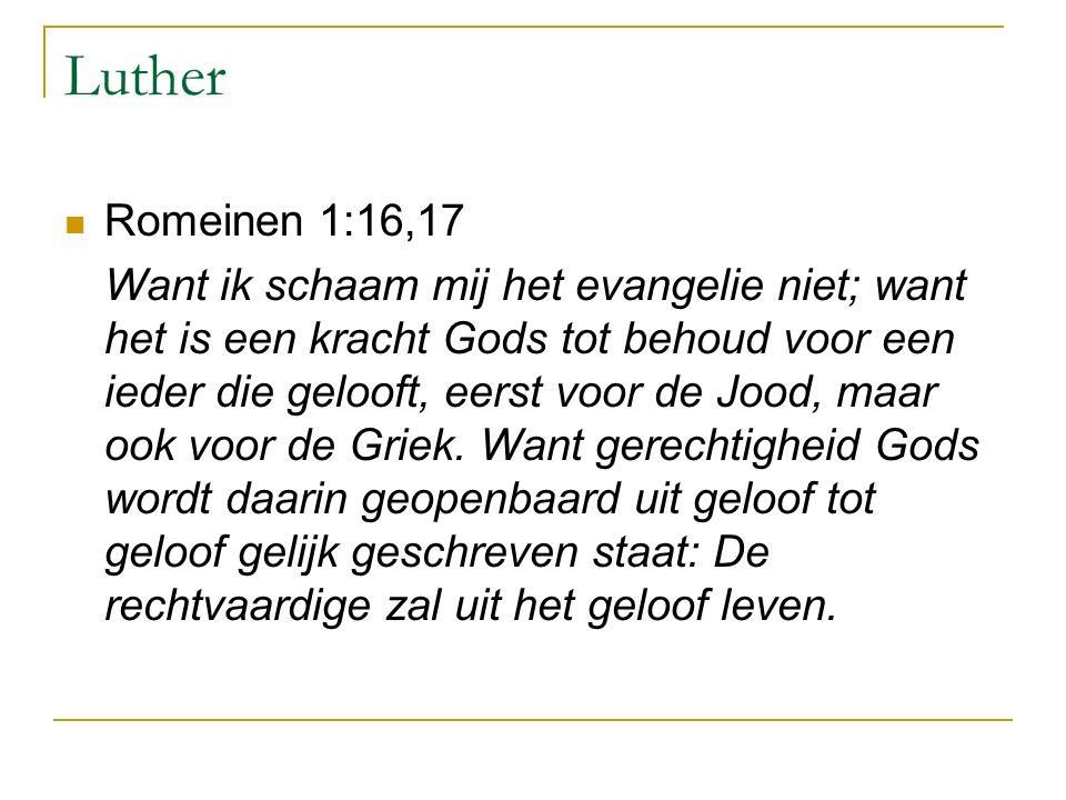 Luther Romeinen 1:16,17 Want ik schaam mij het evangelie niet; want het is een kracht Gods tot behoud voor een ieder die gelooft, eerst voor de Jood, maar ook voor de Griek.