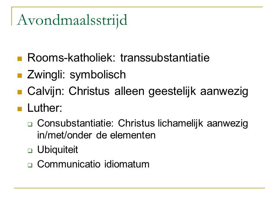 Avondmaalsstrijd Rooms-katholiek: transsubstantiatie Zwingli: symbolisch Calvijn: Christus alleen geestelijk aanwezig Luther:  Consubstantiatie: Chri