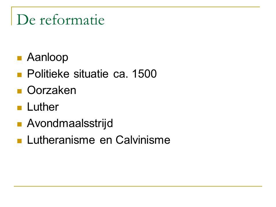 De reformatie Aanloop Politieke situatie ca. 1500 Oorzaken Luther Avondmaalsstrijd Lutheranisme en Calvinisme
