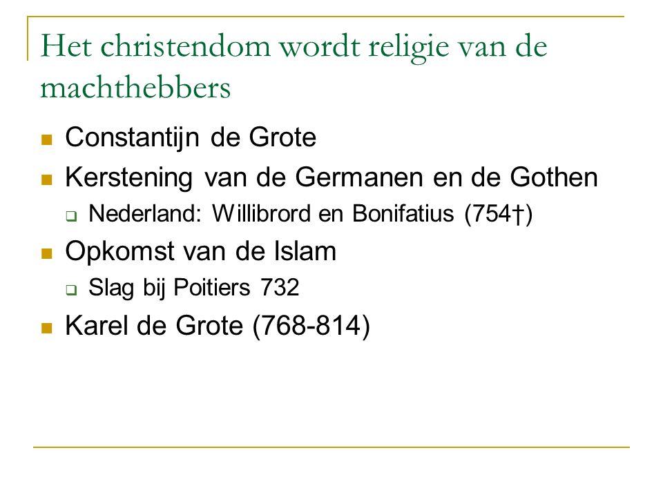 Het christendom wordt religie van de machthebbers Constantijn de Grote Kerstening van de Germanen en de Gothen  Nederland: Willibrord en Bonifatius (754†) Opkomst van de Islam  Slag bij Poitiers 732 Karel de Grote (768-814)