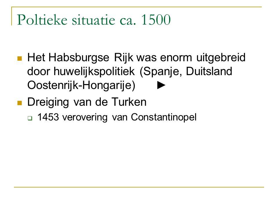 Poltieke situatie ca. 1500 Het Habsburgse Rijk was enorm uitgebreid door huwelijkspolitiek (Spanje, Duitsland Oostenrijk-Hongarije)► Dreiging van de T