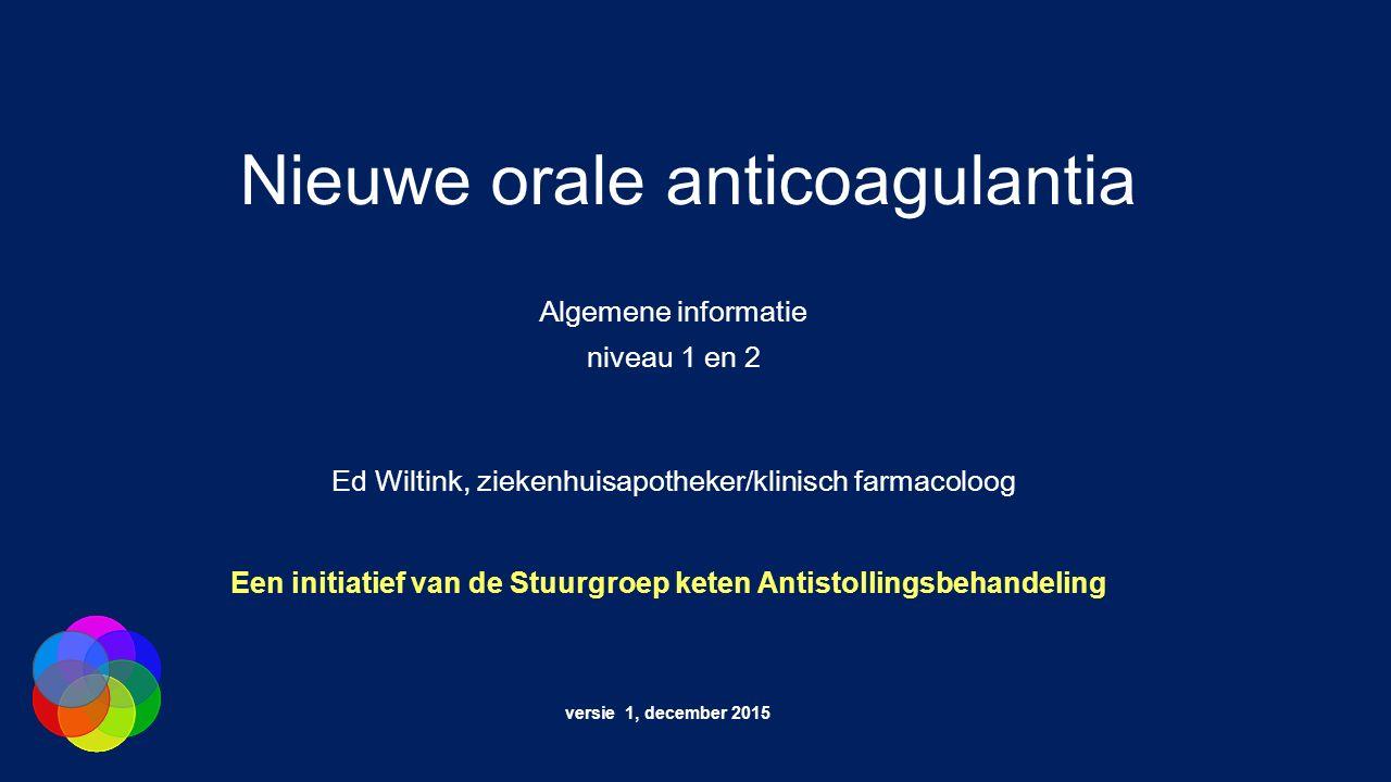 Nieuwe orale anticoagulantia Algemene informatie niveau 1 en 2 Ed Wiltink, ziekenhuisapotheker/klinisch farmacoloog Een initiatief van de Stuurgroep keten Antistollingsbehandeling versie 1, december 2015