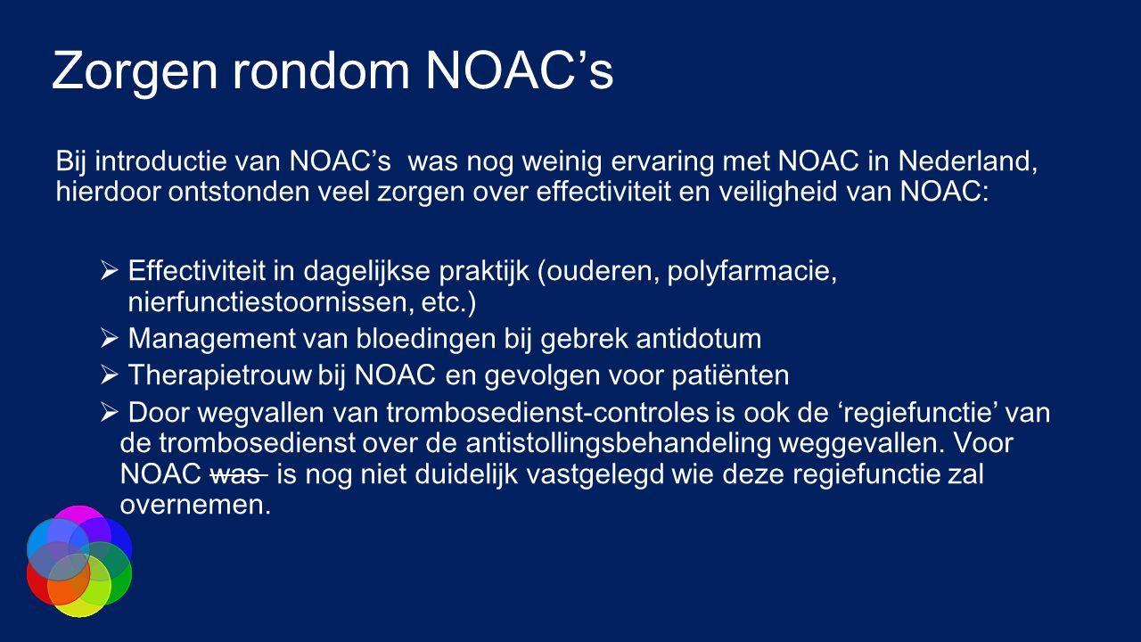 Zorgen rondom NOAC's Bij introductie van NOAC's was nog weinig ervaring met NOAC in Nederland, hierdoor ontstonden veel zorgen over effectiviteit en veiligheid van NOAC:  Effectiviteit in dagelijkse praktijk (ouderen, polyfarmacie, nierfunctiestoornissen, etc.)  Management van bloedingen bij gebrek antidotum  Therapietrouw bij NOAC en gevolgen voor patiënten  Door wegvallen van trombosedienst-controles is ook de 'regiefunctie' van de trombosedienst over de antistollingsbehandeling weggevallen.